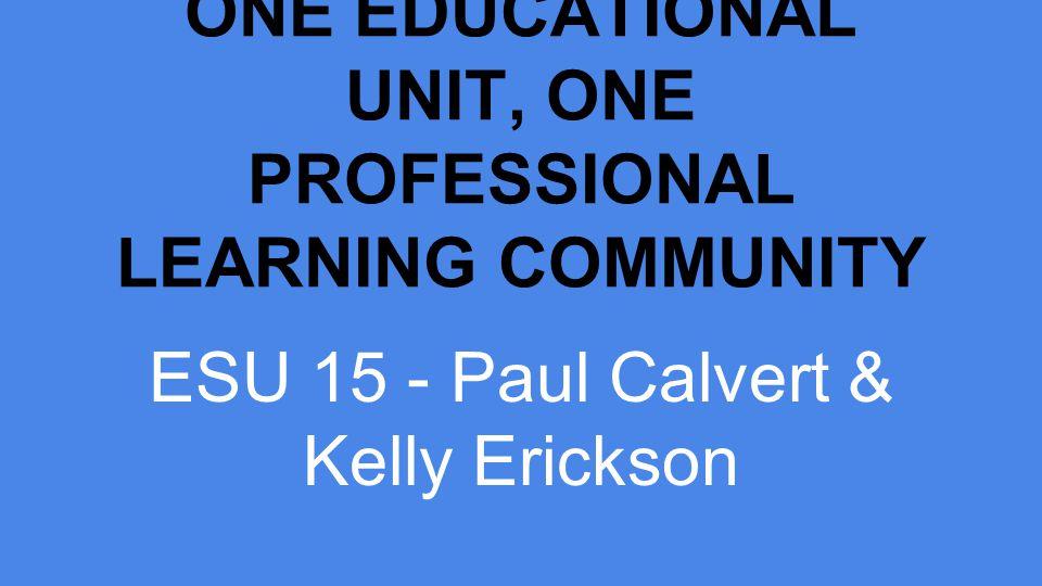 ONE EDUCATIONAL UNIT, ONE PROFESSIONAL LEARNING COMMUNITY ESU 15 - Paul Calvert & Kelly Erickson