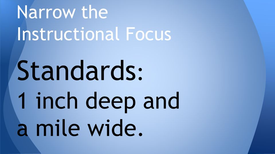 Standards : 1 inch deep and a mile wide. Narrow the Instructional Focus