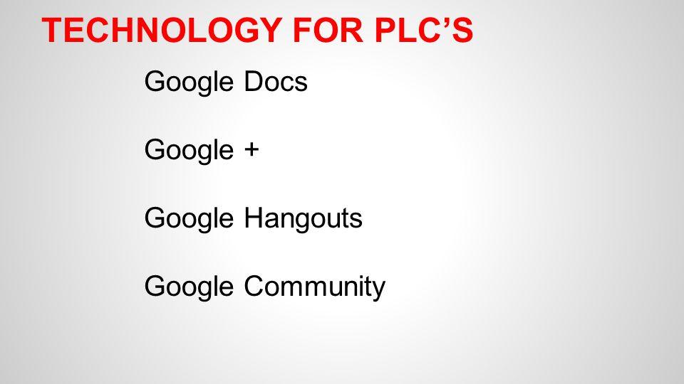 Google + Google Hangouts Google Community TECHNOLOGY FOR PLC'S
