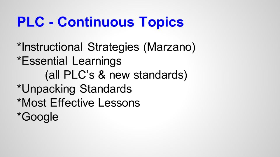 PLC - Continuous Topics *Instructional Strategies (Marzano) *Essential Learnings (all PLC's & new standards) *Unpacking Standards *Most Effective Less