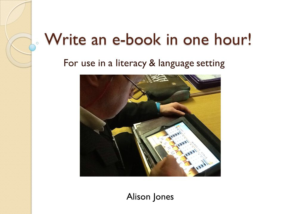 Write an e-book in one hour! For use in a literacy & language setting Alison Jones
