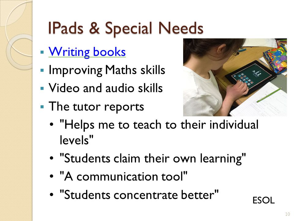IPads & Special Needs  Writing books Writing books  Improving Maths skills  Video and audio skills  The tutor reports Helps me to teach to their individual levels Students claim their own learning A communication tool Students concentrate better 10 ESOL
