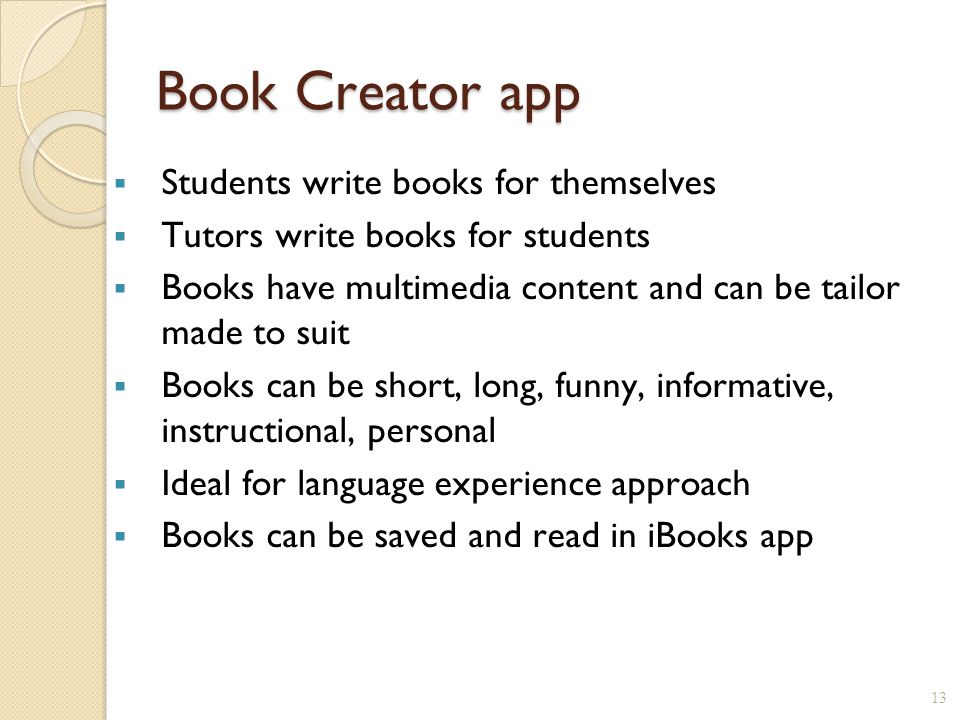 Book Creator app 13  Students write books for themselves  Tutors write books for students  Books have multimedia content and can be tailor made to suit  Books can be short, long, funny, informative, instructional, personal  Ideal for language experience approach  Books can be saved and read in iBooks app