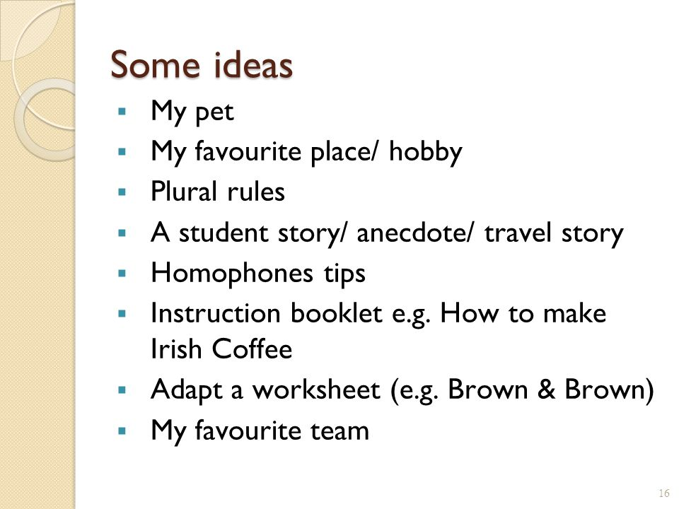 Some ideas  My pet  My favourite place/ hobby  Plural rules  A student story/ anecdote/ travel story  Homophones tips  Instruction booklet e.g.
