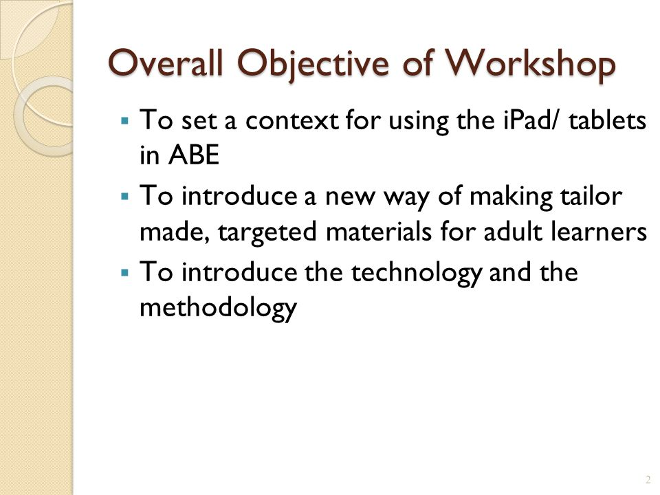 Overall Objective of Workshop  To set a context for using the iPad/ tablets in ABE  To introduce a new way of making tailor made, targeted materials for adult learners  To introduce the technology and the methodology 2