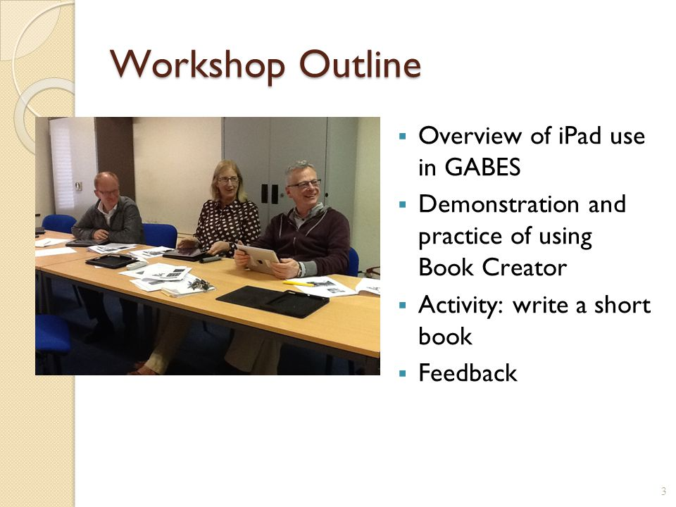 Workshop Outline  Overview of iPad use in GABES  Demonstration and practice of using Book Creator  Activity: write a short book  Feedback 3