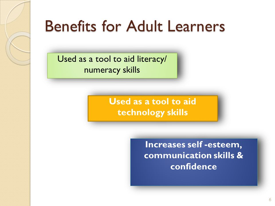 Benefits for Adult Learners 6 Used as a tool to aid literacy/ numeracy skills Increases self -esteem, communication skills & confidence Increases self -esteem, communication skills & confidence Used as a tool to aid technology skills