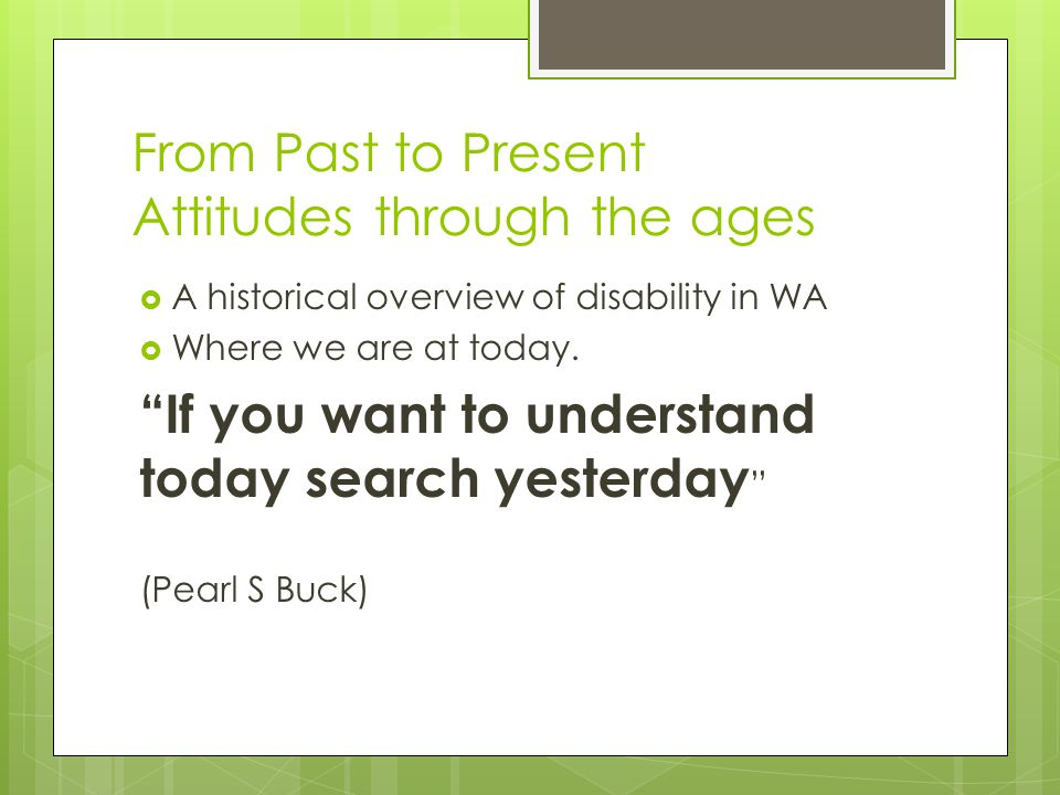 From Past to Present Attitudes through the ages  A historical overview of disability in WA  Where we are at today.