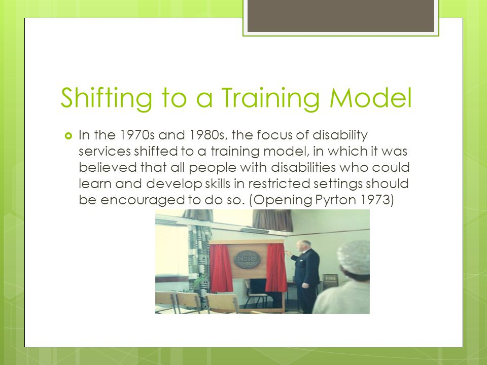 Shifting to a Training Model  In the 1970s and 1980s, the focus of disability services shifted to a training model, in which it was believed that all people with disabilities who could learn and develop skills in restricted settings should be encouraged to do so.