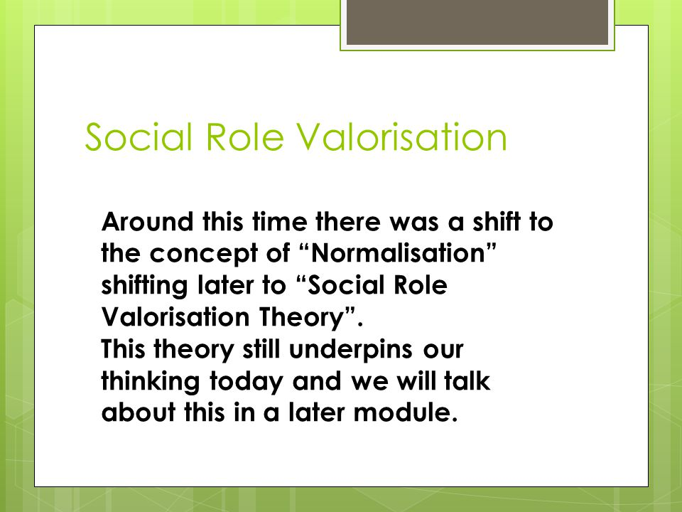 Social Role Valorisation Around this time there was a shift to the concept of Normalisation shifting later to Social Role Valorisation Theory .