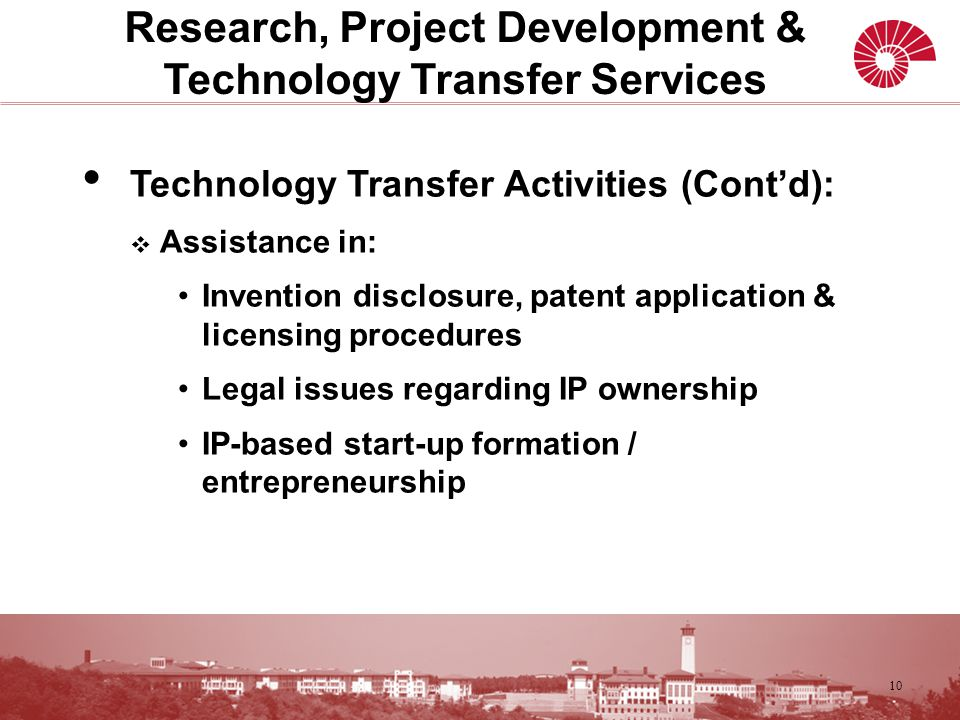 Technology Transfer Activities (Cont'd):  Assistance in: Invention disclosure, patent application & licensing procedures Legal issues regarding IP ownership IP-based start-up formation / entrepreneurship 10 Research, Project Development & Technology Transfer Services