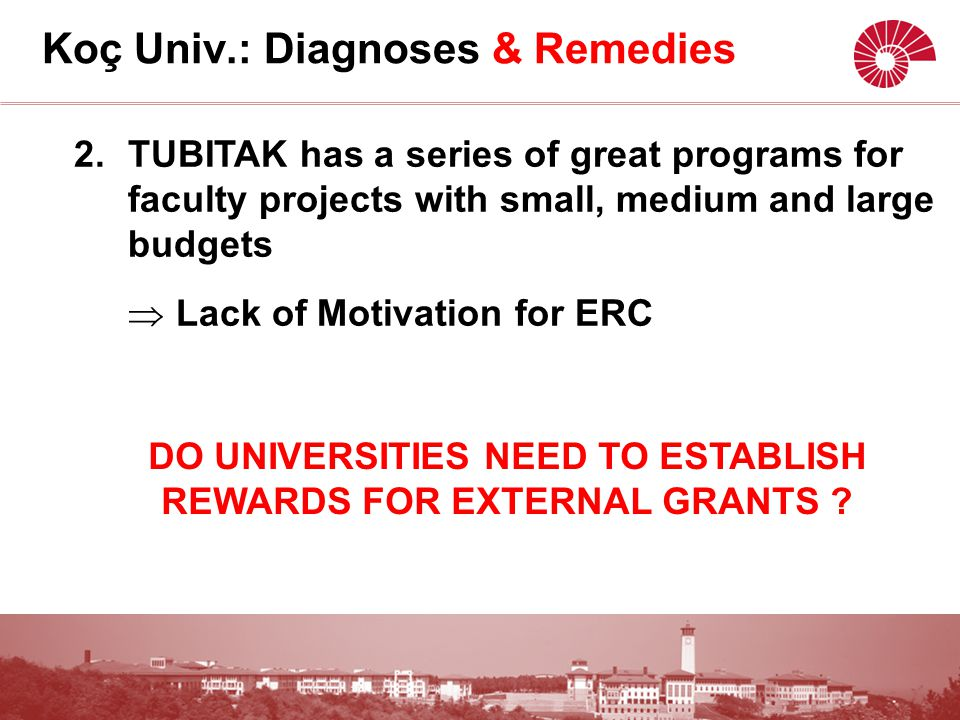 2.TUBITAK has a series of great programs for faculty projects with small, medium and large budgets  Lack of Motivation for ERC Koç Univ.: Diagnoses & Remedies DO UNIVERSITIES NEED TO ESTABLISH REWARDS FOR EXTERNAL GRANTS ?