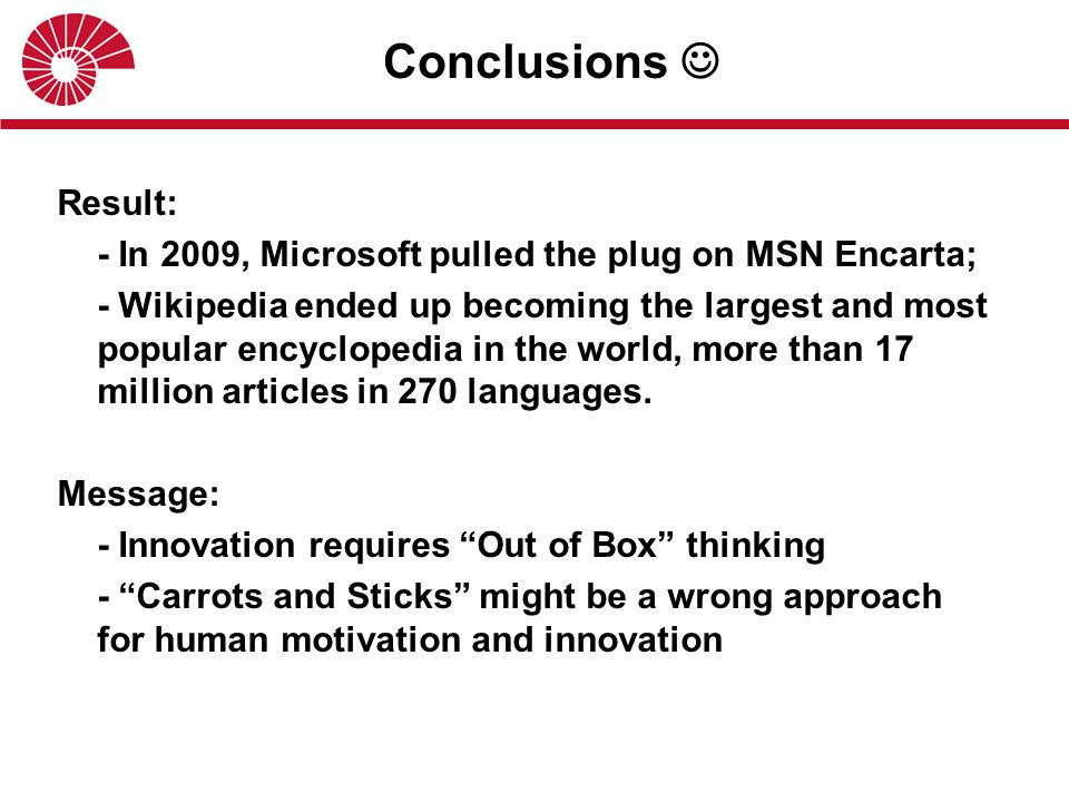 Result: - In 2009, Microsoft pulled the plug on MSN Encarta; - Wikipedia ended up becoming the largest and most popular encyclopedia in the world, more than 17 million articles in 270 languages.