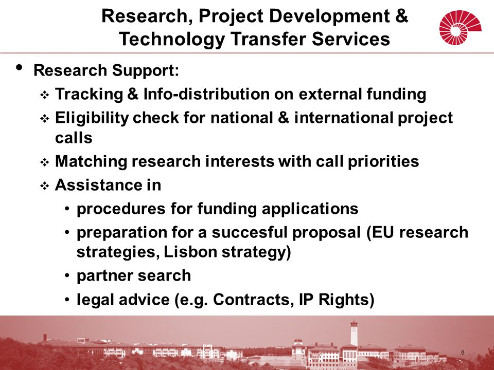 Research Support:  Tracking & Info-distribution on external funding  Eligibility check for national & international project calls  Matching research interests with call priorities  Assistance in procedures for funding applications preparation for a succesful proposal (EU research strategies, Lisbon strategy) partner search legal advice (e.g.