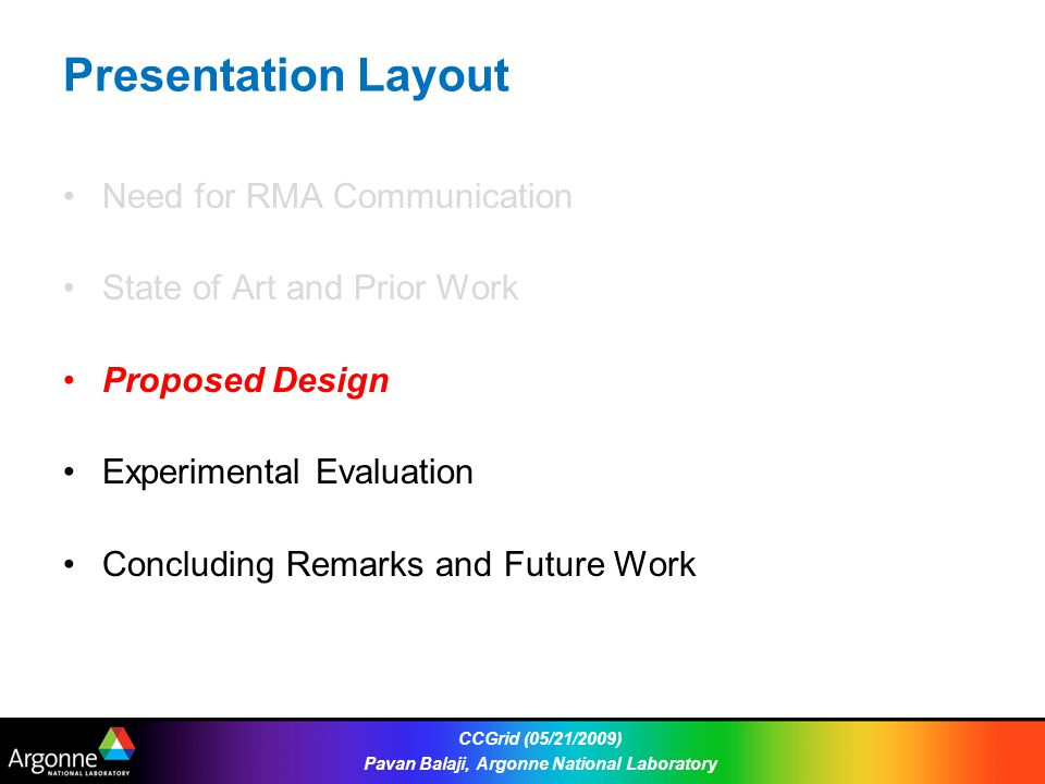 Presentation Layout Need for RMA Communication State of Art and Prior Work Proposed Design Experimental Evaluation Concluding Remarks and Future Work CCGrid (05/21/2009) Pavan Balaji, Argonne National Laboratory