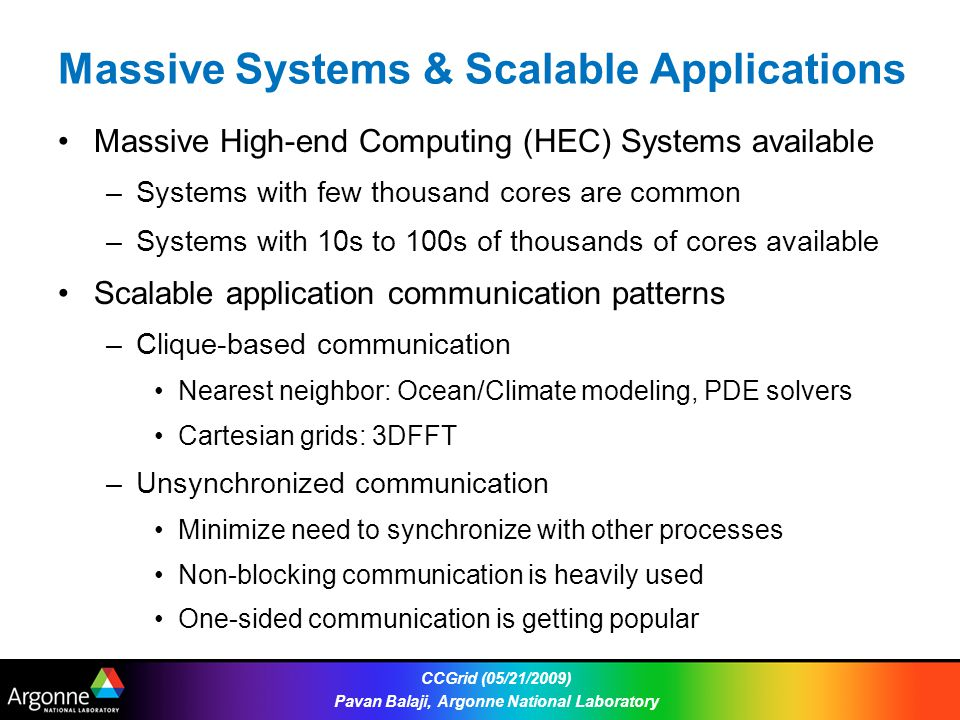 Massive Systems & Scalable Applications Massive High-end Computing (HEC) Systems available –Systems with few thousand cores are common –Systems with 10s to 100s of thousands of cores available Scalable application communication patterns –Clique-based communication Nearest neighbor: Ocean/Climate modeling, PDE solvers Cartesian grids: 3DFFT –Unsynchronized communication Minimize need to synchronize with other processes Non-blocking communication is heavily used One-sided communication is getting popular CCGrid (05/21/2009) Pavan Balaji, Argonne National Laboratory