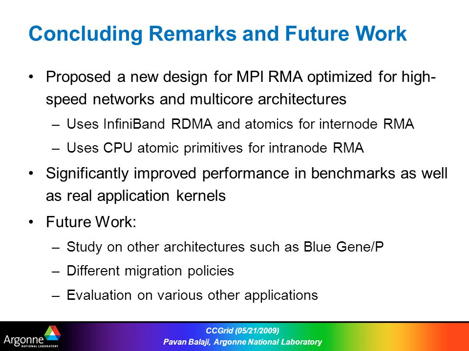 Concluding Remarks and Future Work Proposed a new design for MPI RMA optimized for high- speed networks and multicore architectures –Uses InfiniBand RDMA and atomics for internode RMA –Uses CPU atomic primitives for intranode RMA Significantly improved performance in benchmarks as well as real application kernels Future Work: –Study on other architectures such as Blue Gene/P –Different migration policies –Evaluation on various other applications CCGrid (05/21/2009) Pavan Balaji, Argonne National Laboratory