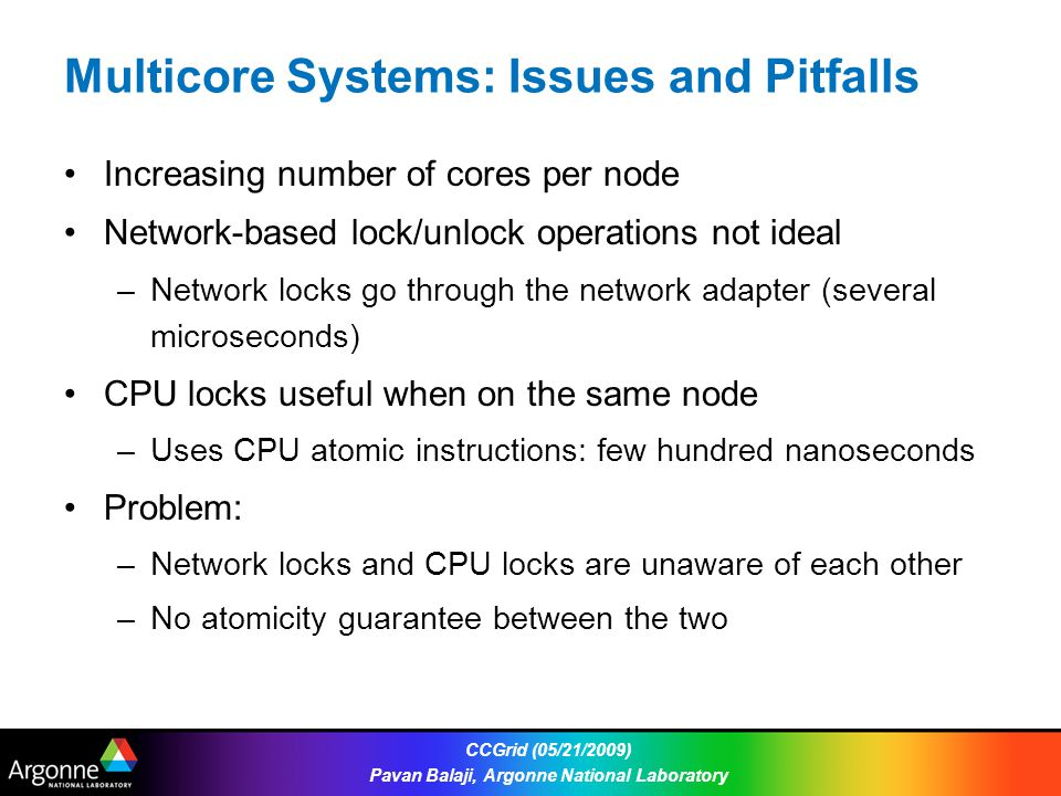 Multicore Systems: Issues and Pitfalls Increasing number of cores per node Network-based lock/unlock operations not ideal –Network locks go through the network adapter (several microseconds) CPU locks useful when on the same node –Uses CPU atomic instructions: few hundred nanoseconds Problem: –Network locks and CPU locks are unaware of each other –No atomicity guarantee between the two CCGrid (05/21/2009) Pavan Balaji, Argonne National Laboratory