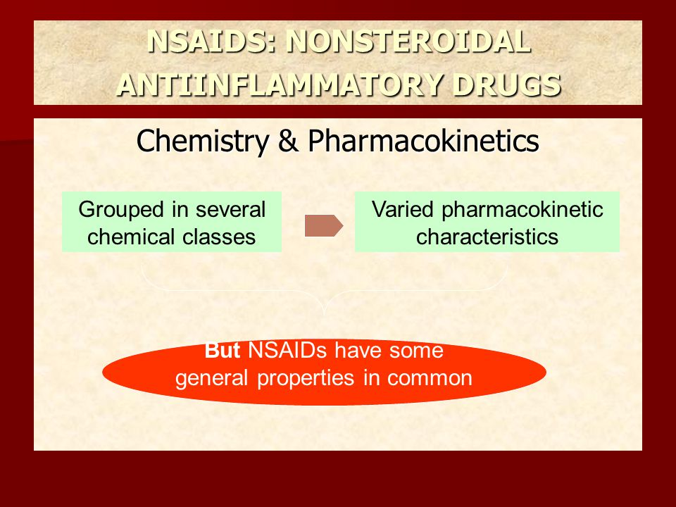 Chemistry & Pharmacokinetics NSAIDS: NONSTEROIDAL ANTIINFLAMMATORY DRUGS Weak organic acids except nabumetone Most are well absorbed Food doesn't substantially change bioavalability Most are highly metabolized : phase I & II ; phase II alone Elimination : most important route – renal excretion nearly all undergo enterohepatic circulation Most are highly protein bound, usually to albumin