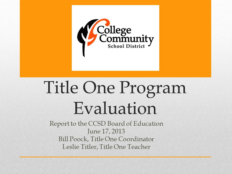 Title One Program Evaluation Report to the CCSD Board of Education June 17, 2013 Bill Poock, Title One Coordinator Leslie Titler, Title One Teacher