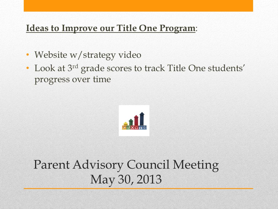 Parent Advisory Council Meeting May 30, 2013 Ideas to Improve our Title One Program : Website w/strategy video Look at 3 rd grade scores to track Title One students' progress over time