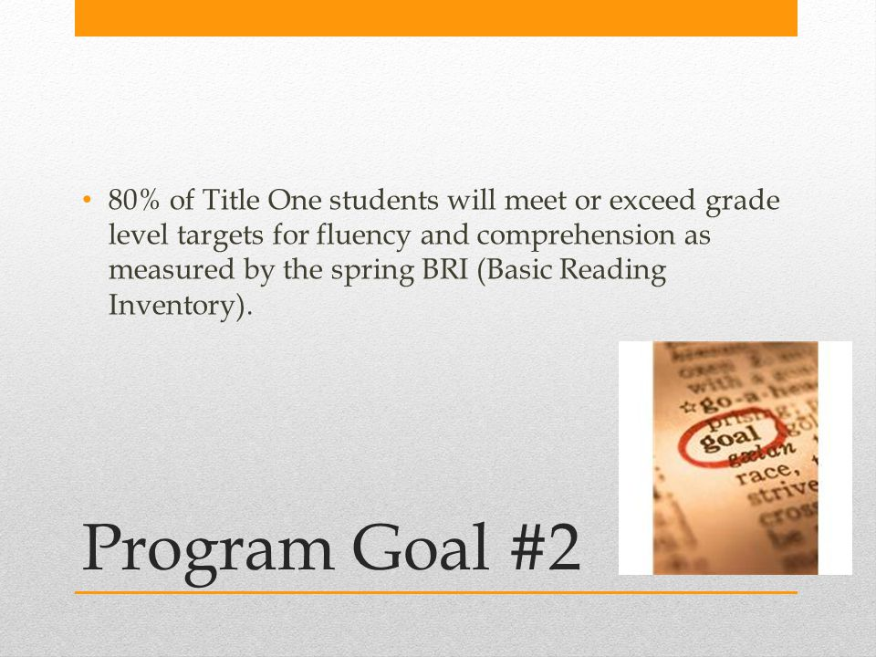 Program Goal #2 80% of Title One students will meet or exceed grade level targets for fluency and comprehension as measured by the spring BRI (Basic Reading Inventory).