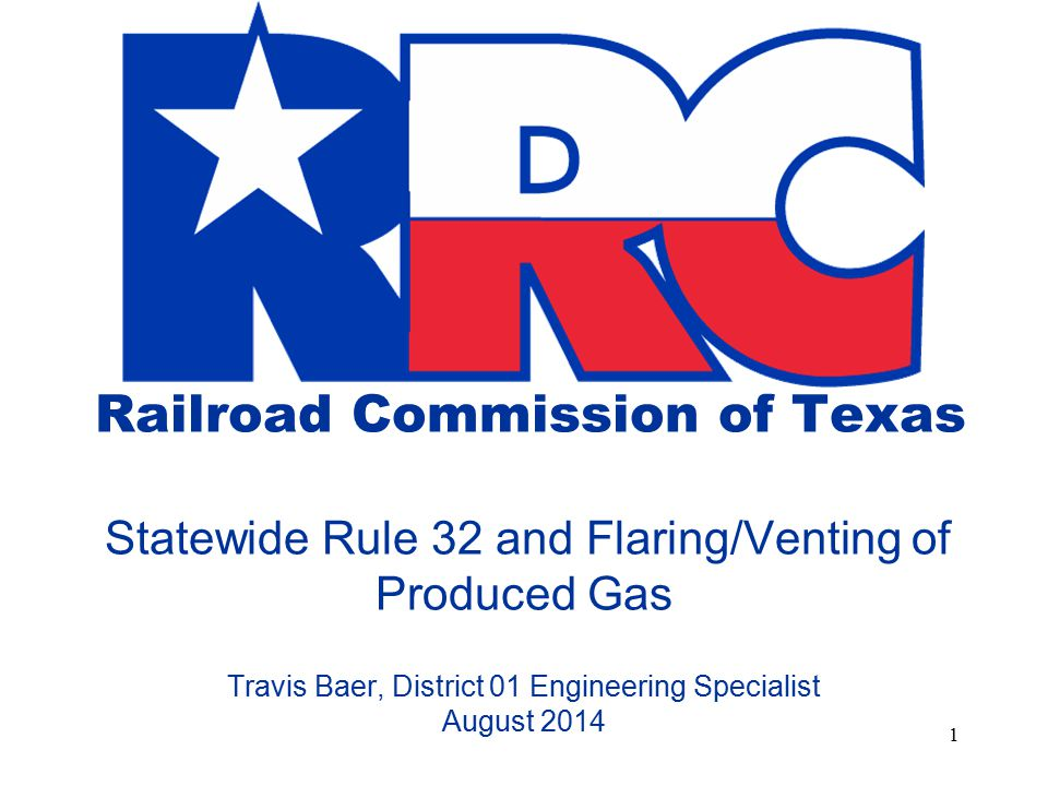 Railroad Commission of Texas Statewide Rule 32 and Flaring/Venting of Produced Gas Travis Baer, District 01 Engineering Specialist August 2014 1
