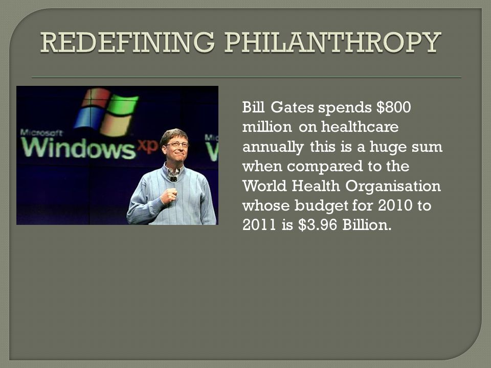 Bill Gates spends $800 million on healthcare annually this is a huge sum when compared to the World Health Organisation whose budget for 2010 to 2011