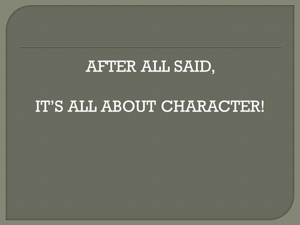 AFTER ALL SAID, IT'S ALL ABOUT CHARACTER!