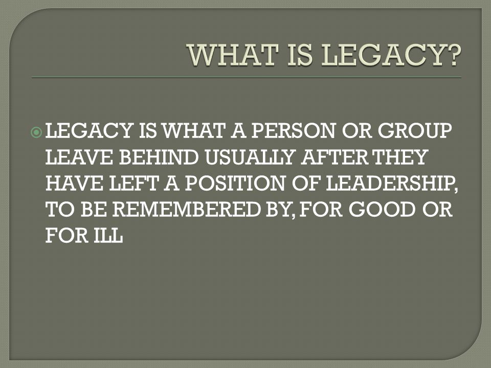  LEGACY IS WHAT A PERSON OR GROUP LEAVE BEHIND USUALLY AFTER THEY HAVE LEFT A POSITION OF LEADERSHIP, TO BE REMEMBERED BY, FOR GOOD OR FOR ILL