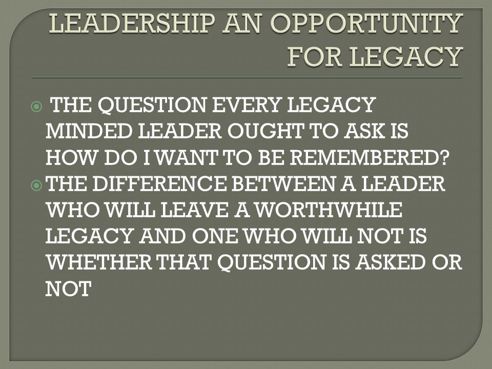  THE QUESTION EVERY LEGACY MINDED LEADER OUGHT TO ASK IS HOW DO I WANT TO BE REMEMBERED?  THE DIFFERENCE BETWEEN A LEADER WHO WILL LEAVE A WORTHWHIL