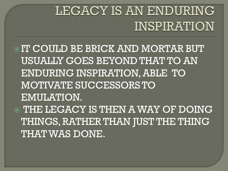  IT COULD BE BRICK AND MORTAR BUT USUALLY GOES BEYOND THAT TO AN ENDURING INSPIRATION, ABLE TO MOTIVATE SUCCESSORS TO EMULATION.  THE LEGACY IS THEN
