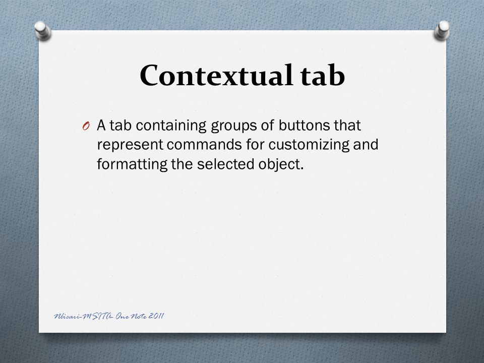 Contextual tab O A tab containing groups of buttons that represent commands for customizing and formatting the selected object.