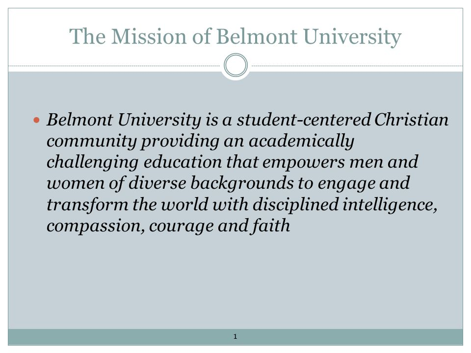 The Mission of Belmont University Belmont University is a student-centered Christian community providing an academically challenging education that empowers men and women of diverse backgrounds to engage and transform the world with disciplined intelligence, compassion, courage and faith 1