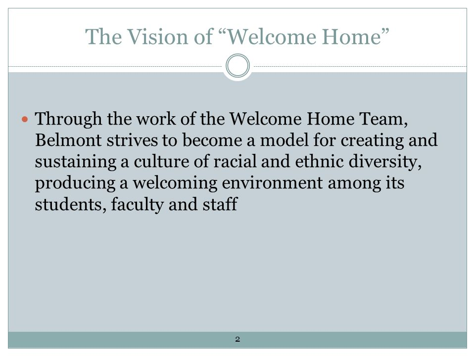 The Vision of Welcome Home Through the work of the Welcome Home Team, Belmont strives to become a model for creating and sustaining a culture of racial and ethnic diversity, producing a welcoming environment among its students, faculty and staff 2