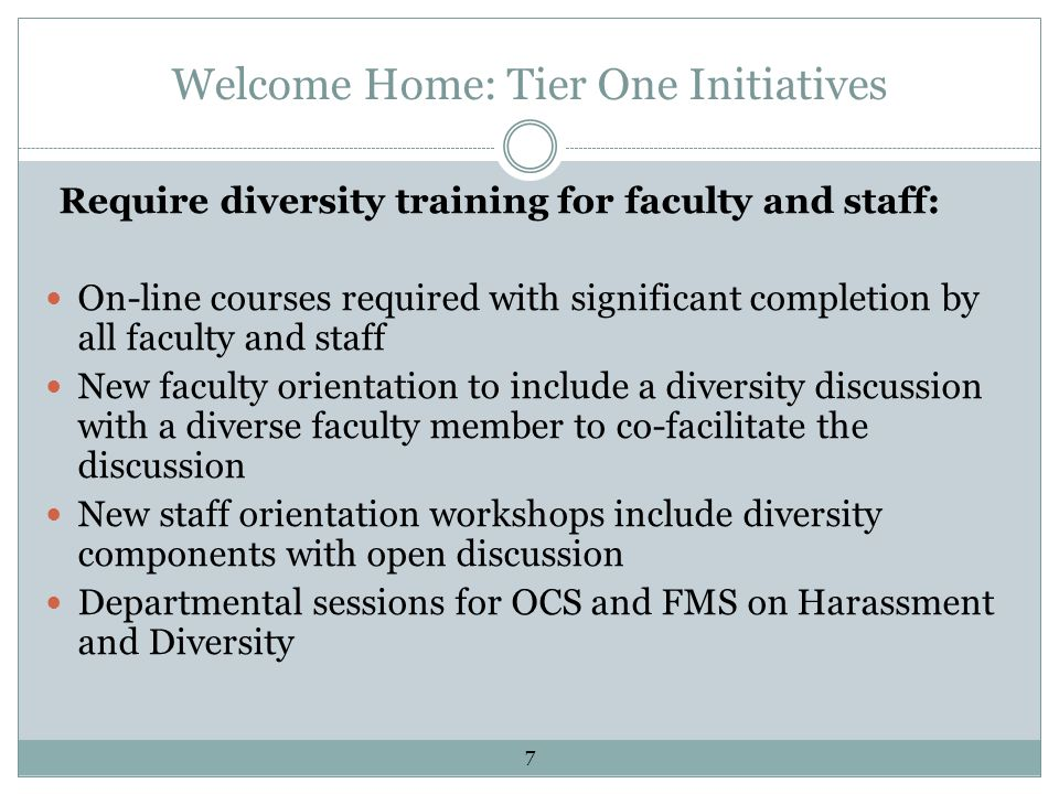 Welcome Home: Tier One Initiatives Require diversity training for faculty and staff: On-line courses required with significant completion by all faculty and staff New faculty orientation to include a diversity discussion with a diverse faculty member to co-facilitate the discussion New staff orientation workshops include diversity components with open discussion Departmental sessions for OCS and FMS on Harassment and Diversity 7