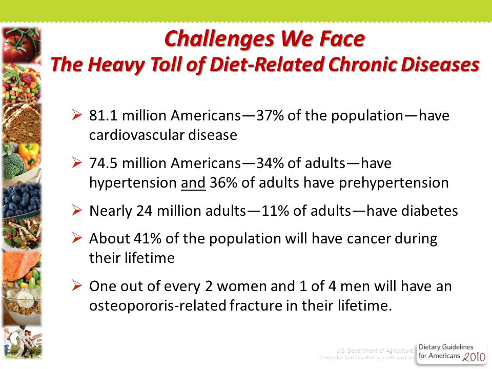 Challenges We Face The Heavy Toll of Diet-Related Chronic Diseases  81.1 million Americans—37% of the population—have cardiovascular disease  74.5 million Americans—34% of adults—have hypertension and 36% of adults have prehypertension  Nearly 24 million adults—11% of adults—have diabetes  About 41% of the population will have cancer during their lifetime  One out of every 2 women and 1 of 4 men will have an osteopororis-related fracture in their lifetime.