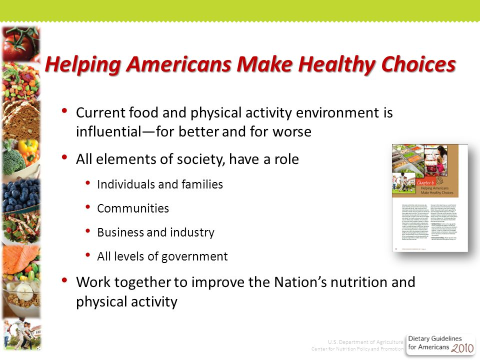 Helping Americans Make Healthy Choices Current food and physical activity environment is influential—for better and for worse All elements of society, have a role Individuals and families Communities Business and industry All levels of government Work together to improve the Nation's nutrition and physical activity U.S.