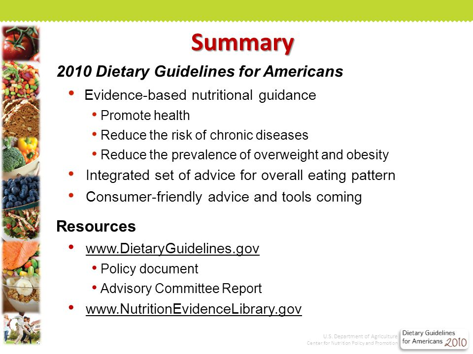 2010 Dietary Guidelines for Americans Evidence-based nutritional guidance Promote health Reduce the risk of chronic diseases Reduce the prevalence of overweight and obesity Integrated set of advice for overall eating pattern Consumer-friendly advice and tools coming Resources www.DietaryGuidelines.gov Policy document Advisory Committee Report www.NutritionEvidenceLibrary.gov Summary U.S.