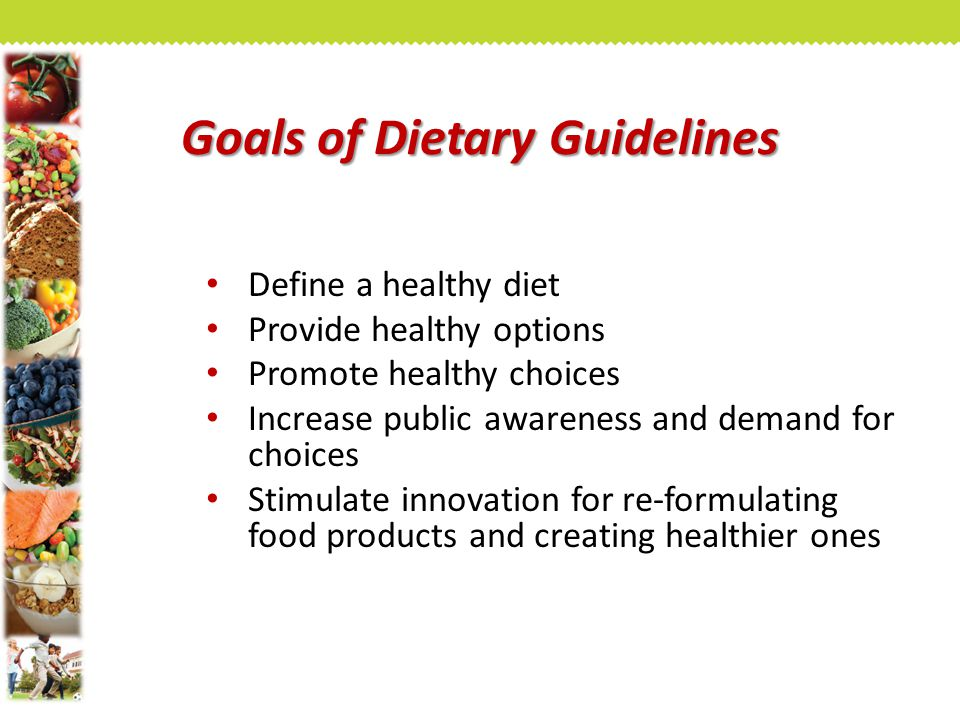 Goals of Dietary Guidelines Define a healthy diet Provide healthy options Promote healthy choices Increase public awareness and demand for choices Stimulate innovation for re-formulating food products and creating healthier ones