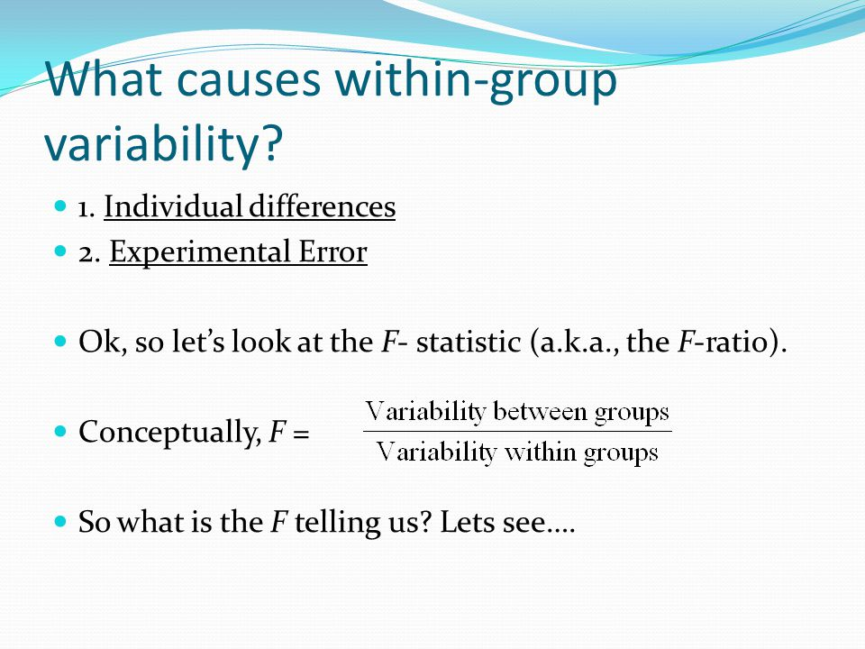 What causes within-group variability.1. Individual differences 2.
