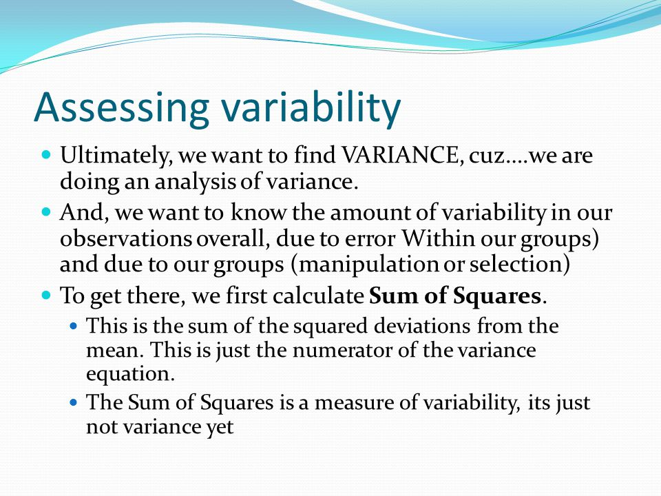 Assessing variability Ultimately, we want to find VARIANCE, cuz….we are doing an analysis of variance.