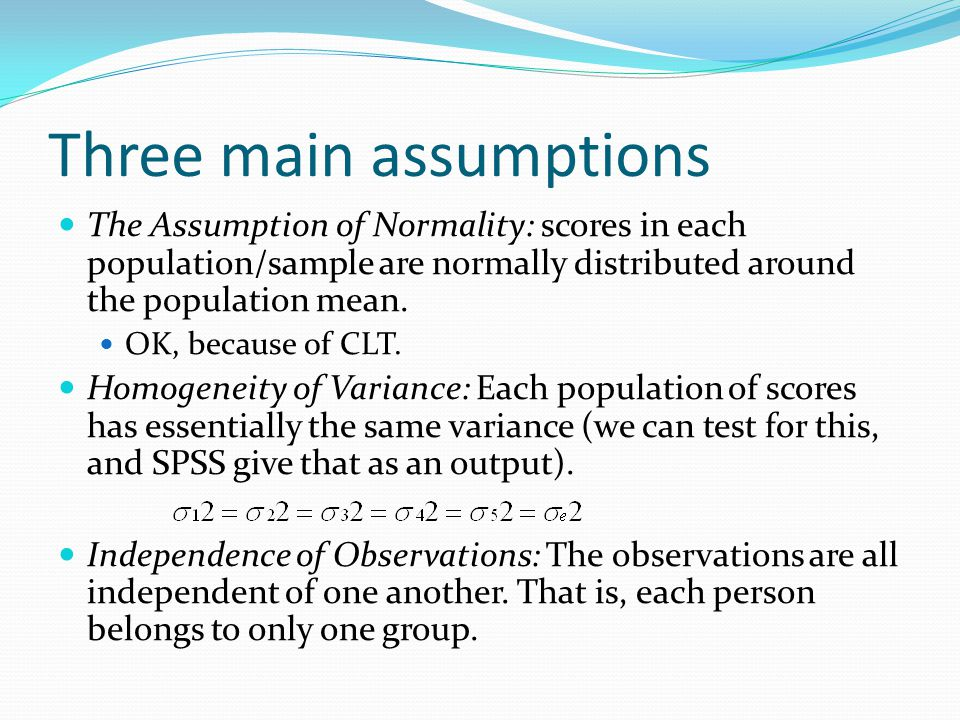 Three main assumptions The Assumption of Normality: scores in each population/sample are normally distributed around the population mean.
