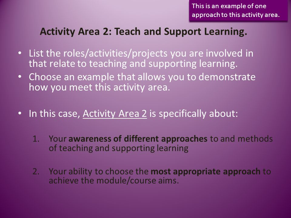 Activity Area 2: Teach and Support Learning. List the roles/activities/projects you are involved in that relate to teaching and supporting learning. C