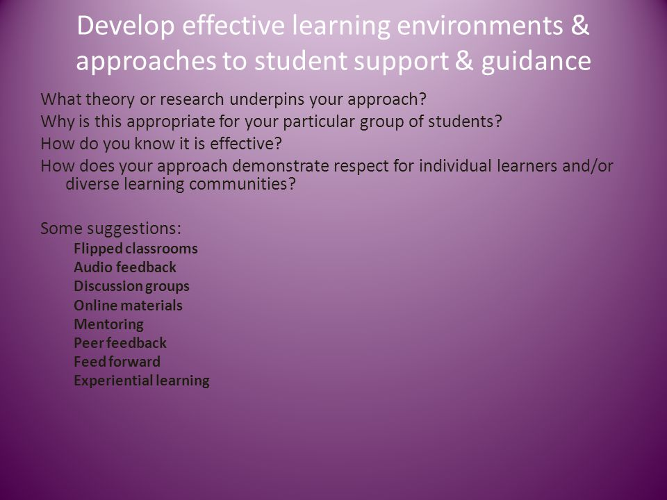 Develop effective learning environments & approaches to student support & guidance What theory or research underpins your approach? Why is this approp
