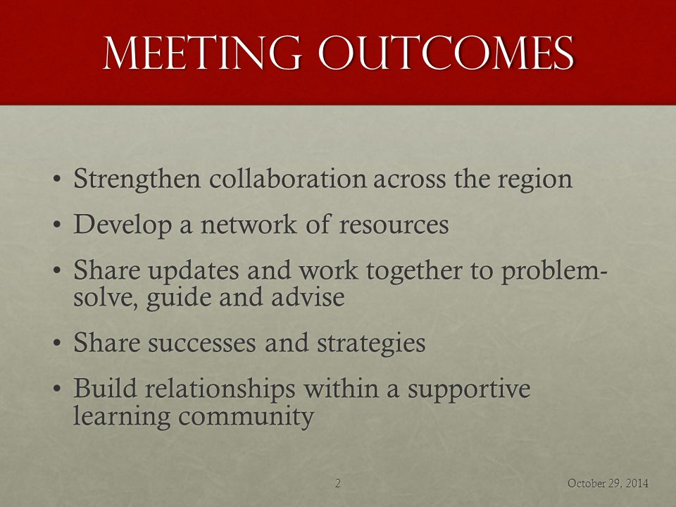 Meeting Outcomes Strengthen collaboration across the regionStrengthen collaboration across the region Develop a network of resourcesDevelop a network of resources Share updates and work together to problem- solve, guide and adviseShare updates and work together to problem- solve, guide and advise Share successes and strategiesShare successes and strategies Build relationships within a supportive learning communityBuild relationships within a supportive learning community October 29, 20142