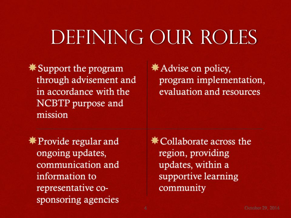 Defining our roles  Support the program through advisement and in accordance with the NCBTP purpose and mission  Advise on policy, program implementation, evaluation and resources  Provide regular and ongoing updates, communication and information to representative co- sponsoring agencies  Collaborate across the region, providing updates, within a supportive learning community October 29, 20144
