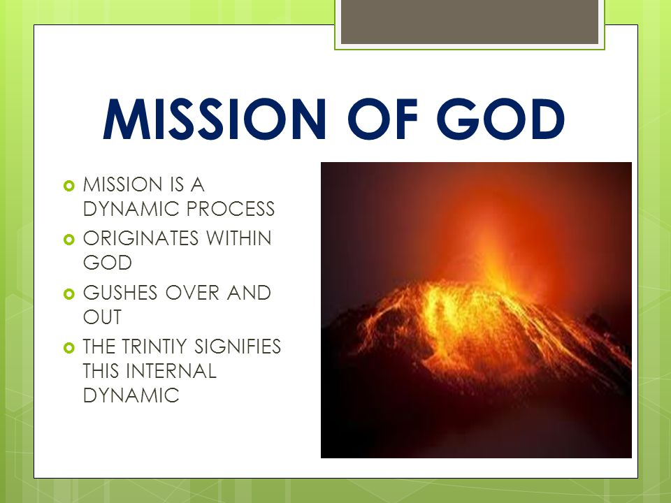 MISSION OF GOD  MISSION IS A DYNAMIC PROCESS  ORIGINATES WITHIN GOD  GUSHES OVER AND OUT  THE TRINTIY SIGNIFIES THIS INTERNAL DYNAMIC