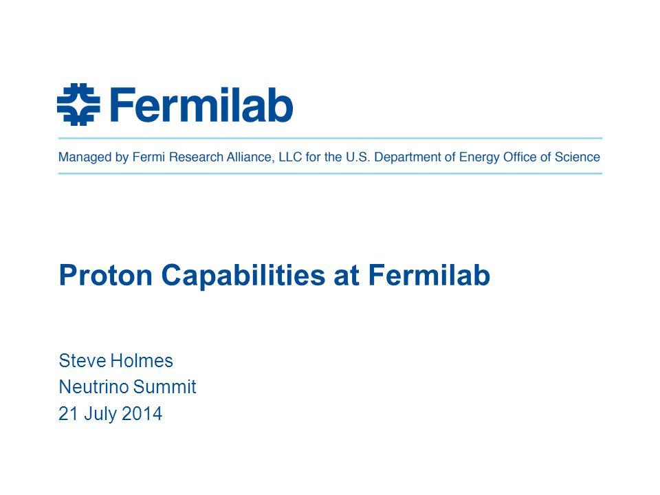 Proton Capabilities at Fermilab Steve Holmes Neutrino Summit 21 July 2014
