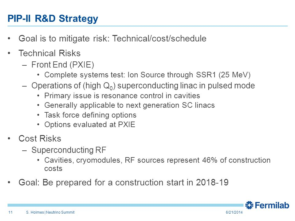 PIP-II R&D Strategy Goal is to mitigate risk: Technical/cost/schedule Technical Risks –Front End (PXIE) Complete systems test: Ion Source through SSR1 (25 MeV) –Operations of (high Q 0 ) superconducting linac in pulsed mode Primary issue is resonance control in cavities Generally applicable to next generation SC linacs Task force defining options Options evaluated at PXIE Cost Risks –Superconducting RF Cavities, cryomodules, RF sources represent 46% of construction costs Goal: Be prepared for a construction start in 2018-19 6/21/2014S.